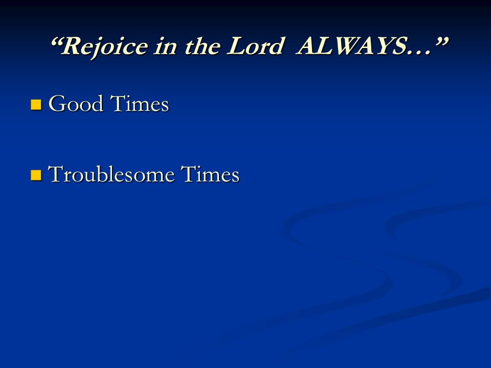 Rejoice in the Lord ALWAYS… Good Times Good Times Troublesome Times Troublesome Times