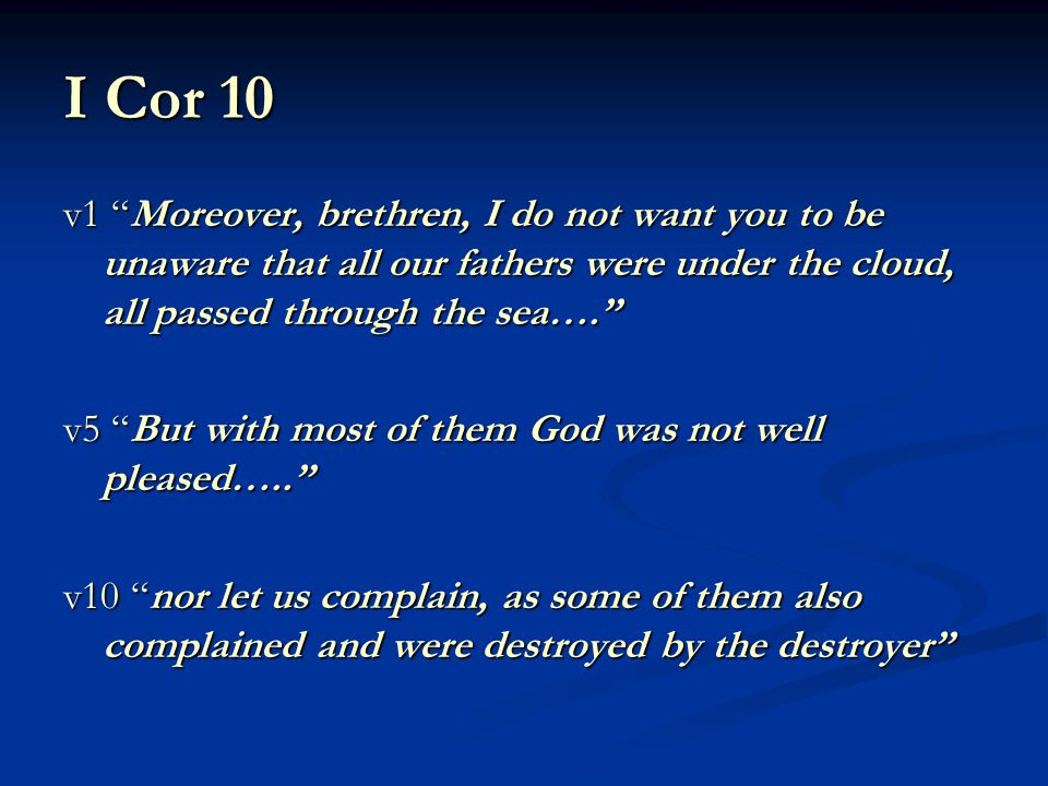 I Cor 10 v1 Moreover, brethren, I do not want you to be unaware that all our fathers were under the cloud, all passed through the sea…. v5 But with most of them God was not well pleased….. v10 nor let us complain, as some of them also complained and were destroyed by the destroyer