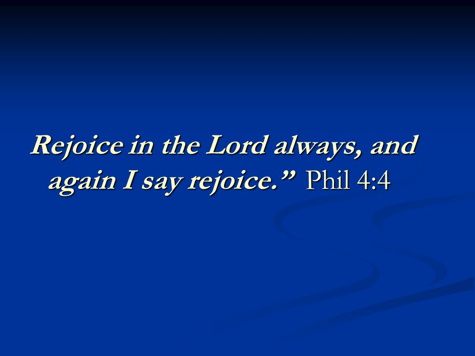 Rejoice in the Lord always, and again I say rejoice. Phil 4:4