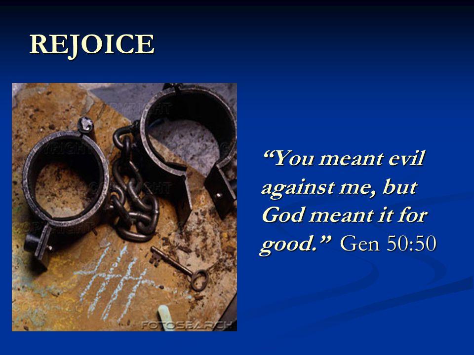 REJOICE You meant evil against me, but God meant it for good. Gen 50:50