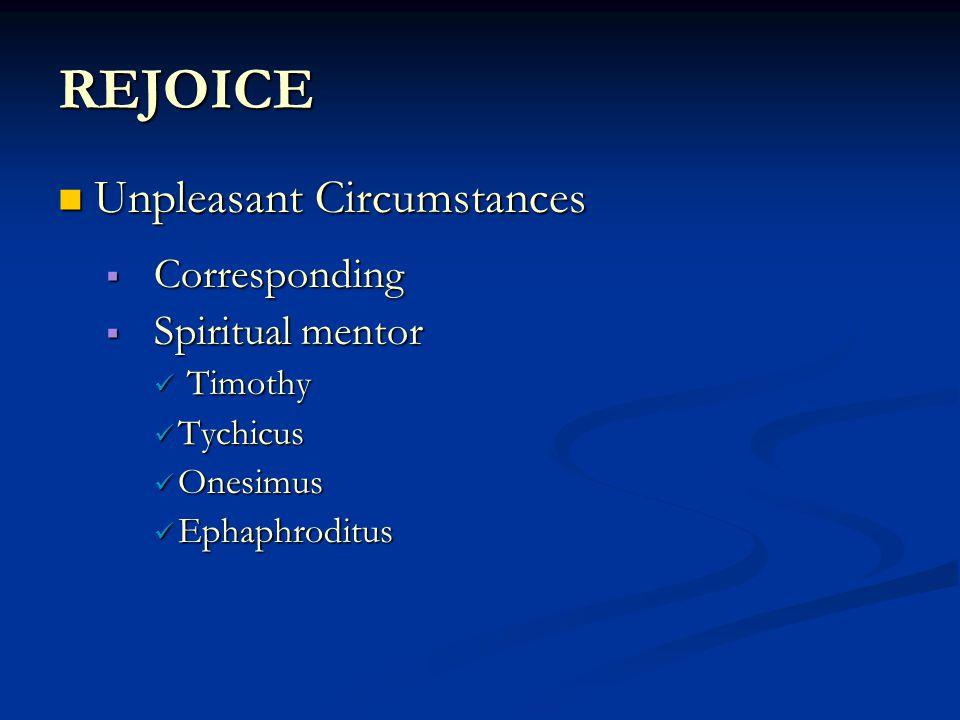 REJOICE Unpleasant Circumstances Unpleasant Circumstances  Corresponding  Spiritual mentor Timothy Timothy Tychicus Tychicus Onesimus Onesimus Ephaphroditus Ephaphroditus