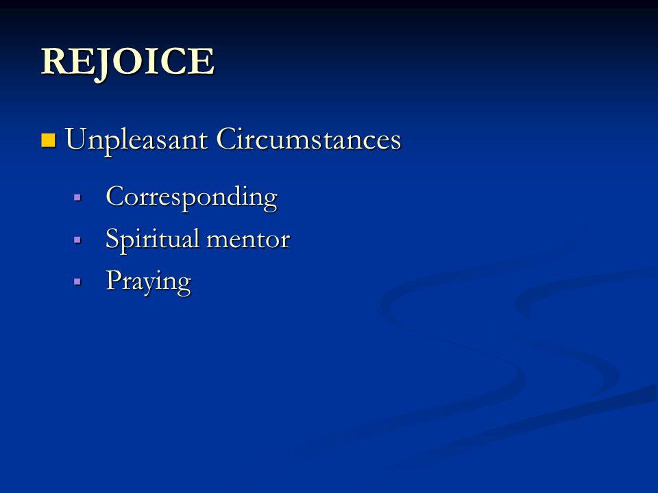 REJOICE Unpleasant Circumstances Unpleasant Circumstances  Corresponding  Spiritual mentor  Praying