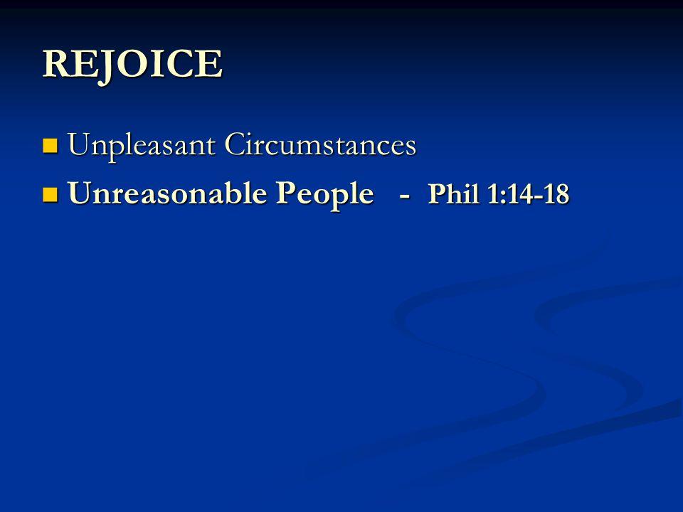 REJOICE Unpleasant Circumstances Unpleasant Circumstances Unreasonable People - Phil 1:14-18 Unreasonable People - Phil 1:14-18