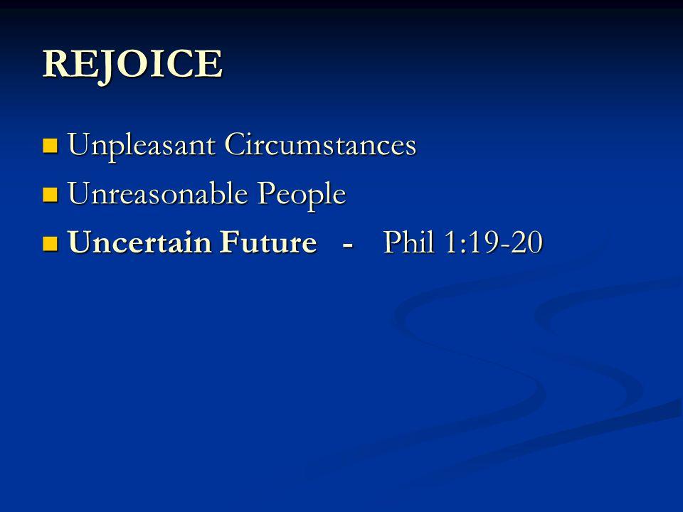 REJOICE Unpleasant Circumstances Unpleasant Circumstances Unreasonable People Unreasonable People Uncertain Future -Phil 1:19-20 Uncertain Future -Phil 1:19-20