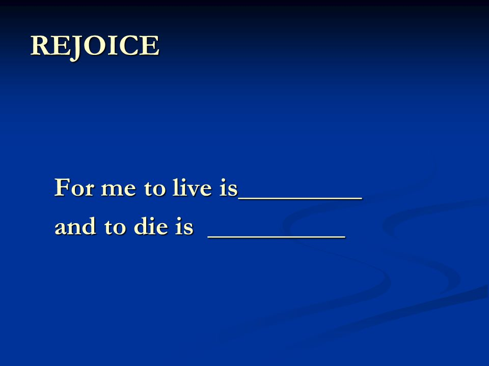 REJOICE For me to live is_________ and to die is __________
