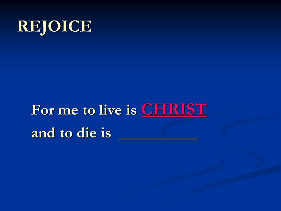 REJOICE For me to live is CHRIST and to die is __________
