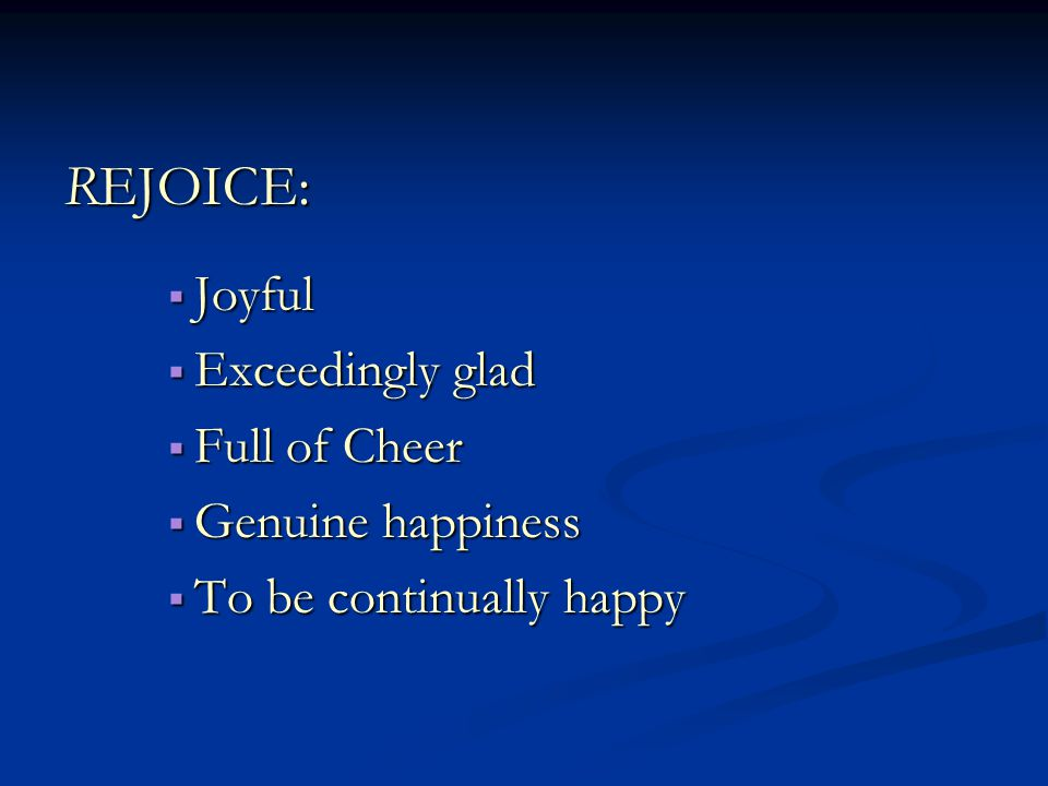 REJOICE:  Joyful  Exceedingly glad  Full of Cheer  Genuine happiness  To be continually happy