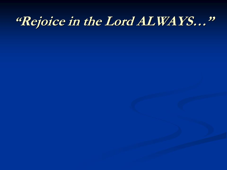 Rejoice in the Lord ALWAYS…