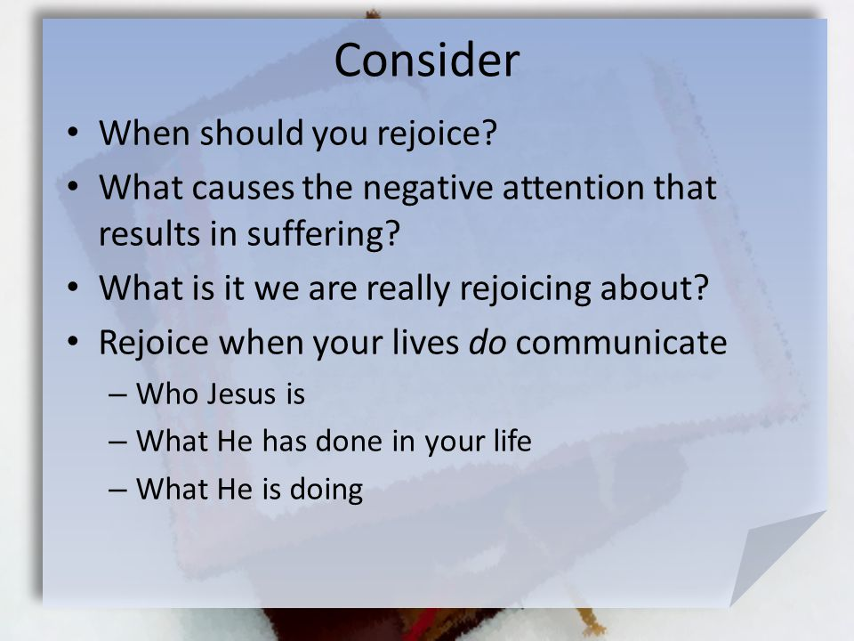 Consider When should you rejoice. What causes the negative attention that results in suffering.