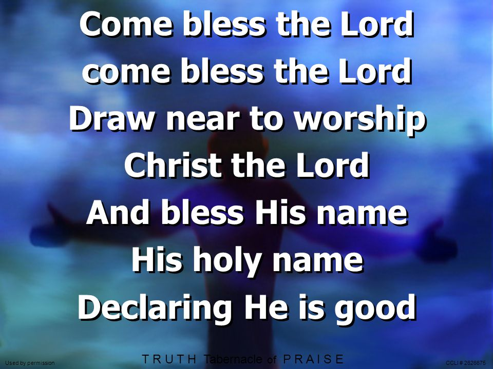 Come bless the Lord come bless the Lord Draw near to worship Christ the Lord And bless His name His holy name Declaring He is good Come bless the Lord come bless the Lord Draw near to worship Christ the Lord And bless His name His holy name Declaring He is good T R U T H Tabernacle of P R A I S E Used by permission CCLI # 2626675