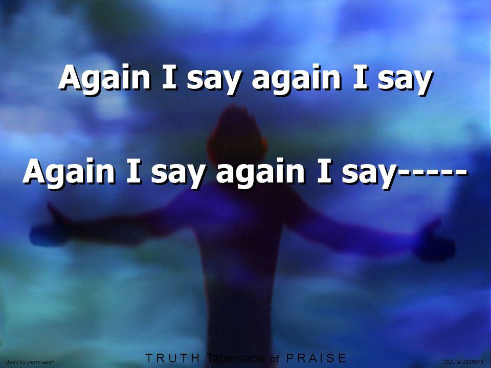 Again I say again I say Again I say again I say----- Again I say again I say Again I say again I say----- Used by permission CCLI # 2626675 T R U T H Tabernacle of P R A I S E