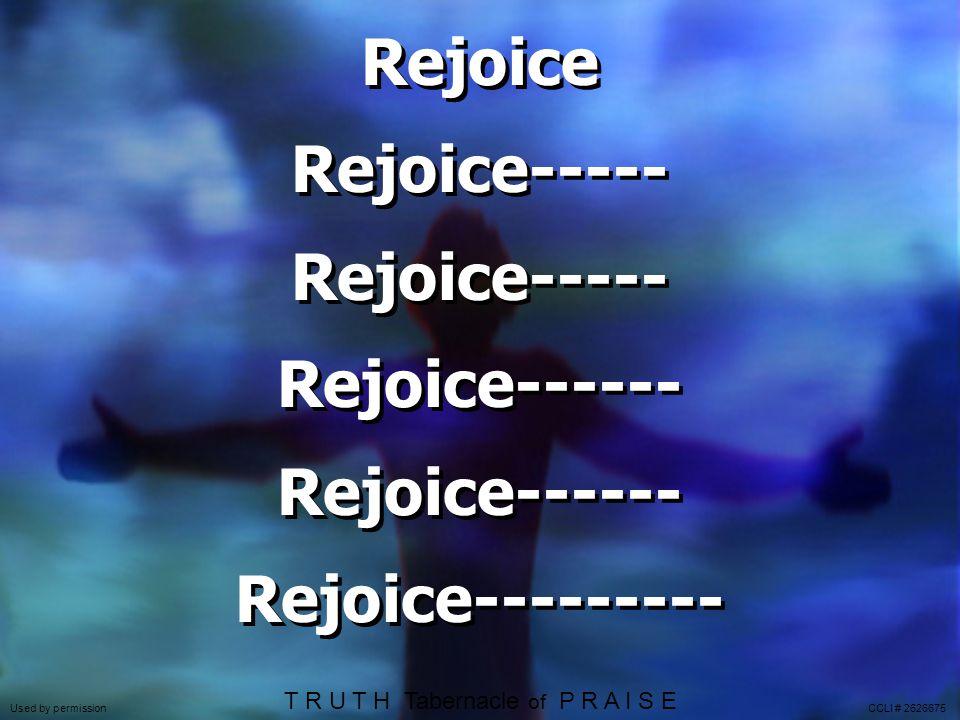 Rejoice Rejoice----- Rejoice------ Rejoice--------- Rejoice Rejoice----- Rejoice------ Rejoice--------- Used by permission CCLI # 2626675 T R U T H Tabernacle of P R A I S E