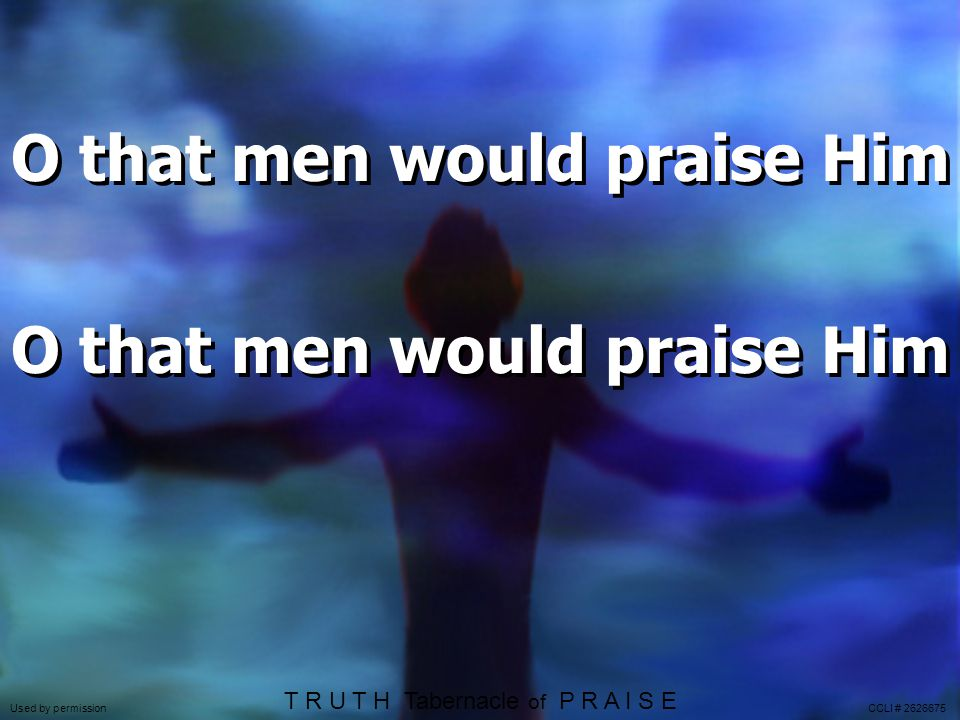 O that men would praise Him T R U T H Tabernacle of P R A I S E Used by permission CCLI # 2626675