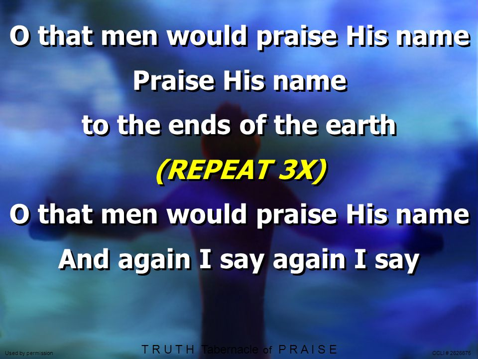 O that men would praise His name Praise His name to the ends of the earth (REPEAT 3X) O that men would praise His name And again I say again I say O that men would praise His name Praise His name to the ends of the earth (REPEAT 3X) O that men would praise His name And again I say again I say Used by permission CCLI # 2626675 T R U T H Tabernacle of P R A I S E