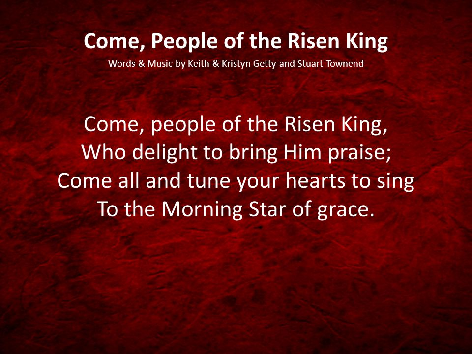 Come, People of the Risen King Words & Music by Keith & Kristyn Getty and Stuart Townend Come, people of the Risen King, Who delight to bring Him praise; Come all and tune your hearts to sing To the Morning Star of grace.