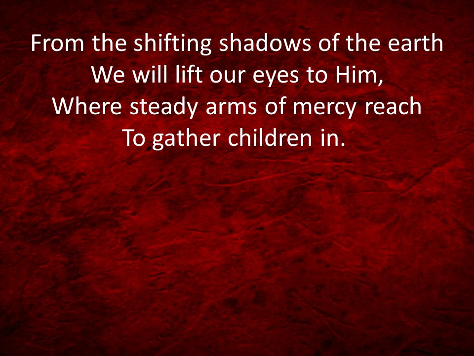 From the shifting shadows of the earth We will lift our eyes to Him, Where steady arms of mercy reach To gather children in.