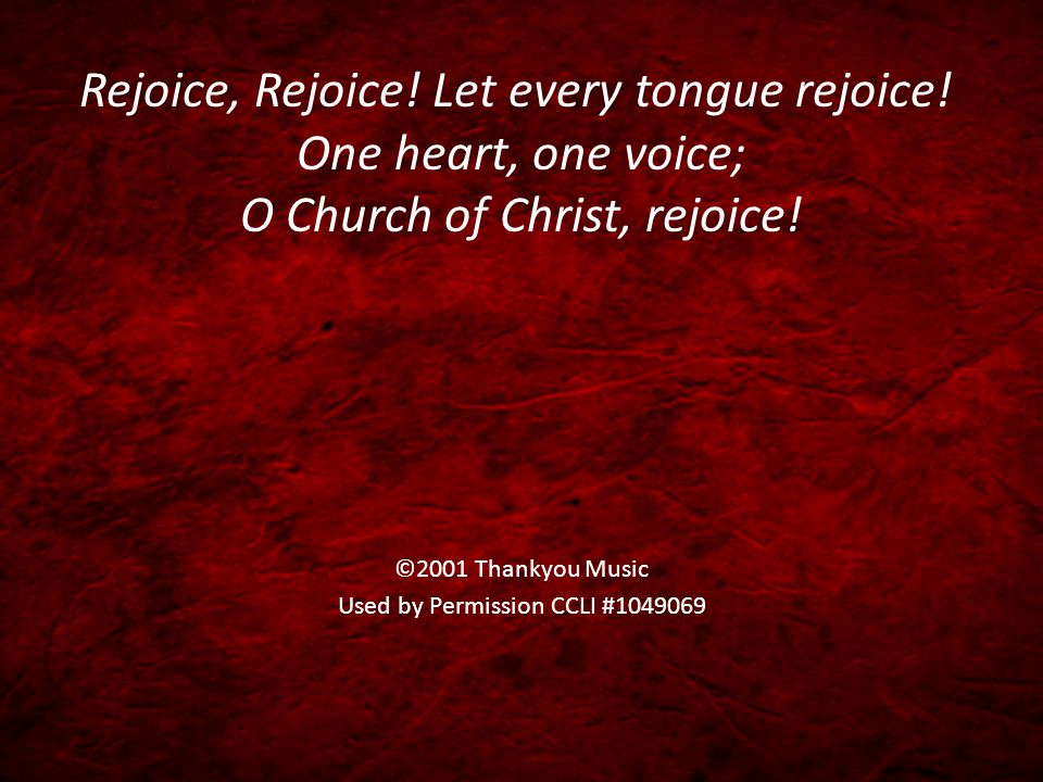 Rejoice, Rejoice. Let every tongue rejoice. One heart, one voice; O Church of Christ, rejoice.