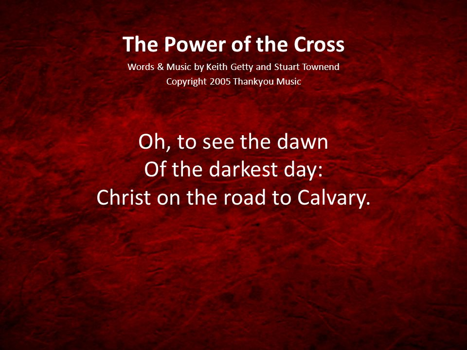 The Power of the Cross Words & Music by Keith Getty and Stuart Townend Copyright 2005 Thankyou Music Oh, to see the dawn Of the darkest day: Christ on the road to Calvary.