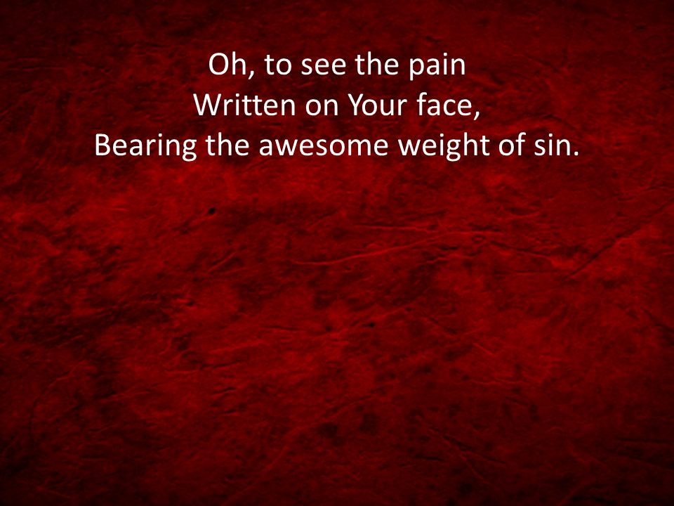 Oh, to see the pain Written on Your face, Bearing the awesome weight of sin.
