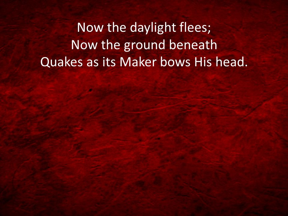 Now the daylight flees; Now the ground beneath Quakes as its Maker bows His head.