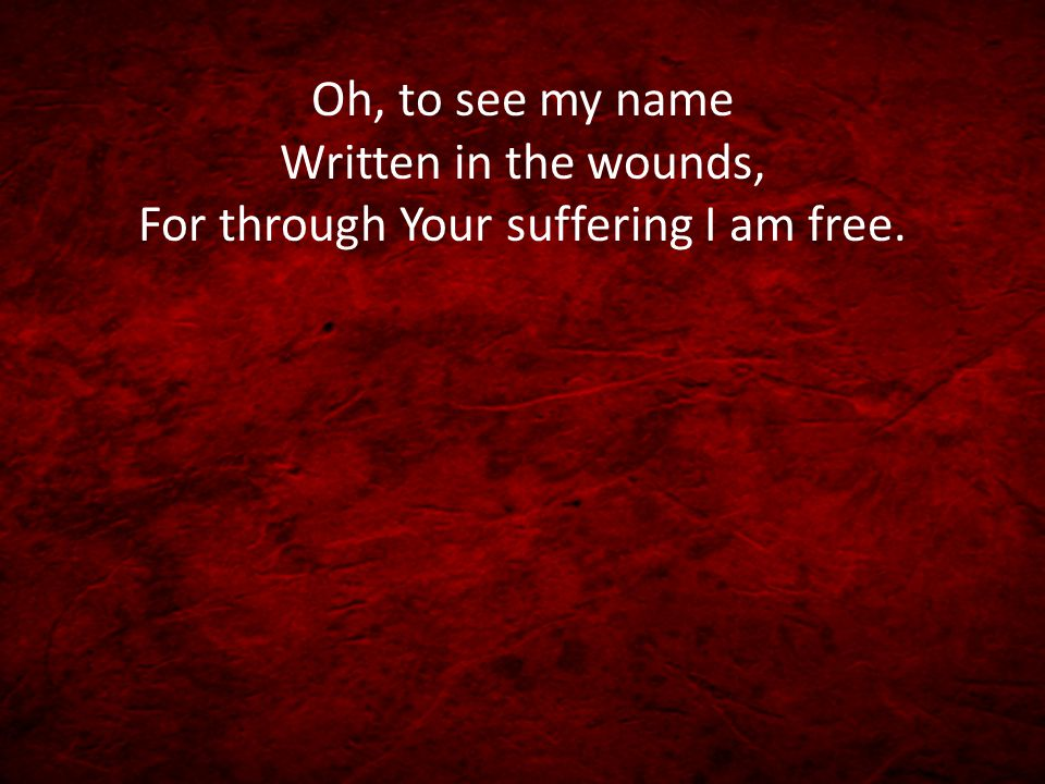 Oh, to see my name Written in the wounds, For through Your suffering I am free.