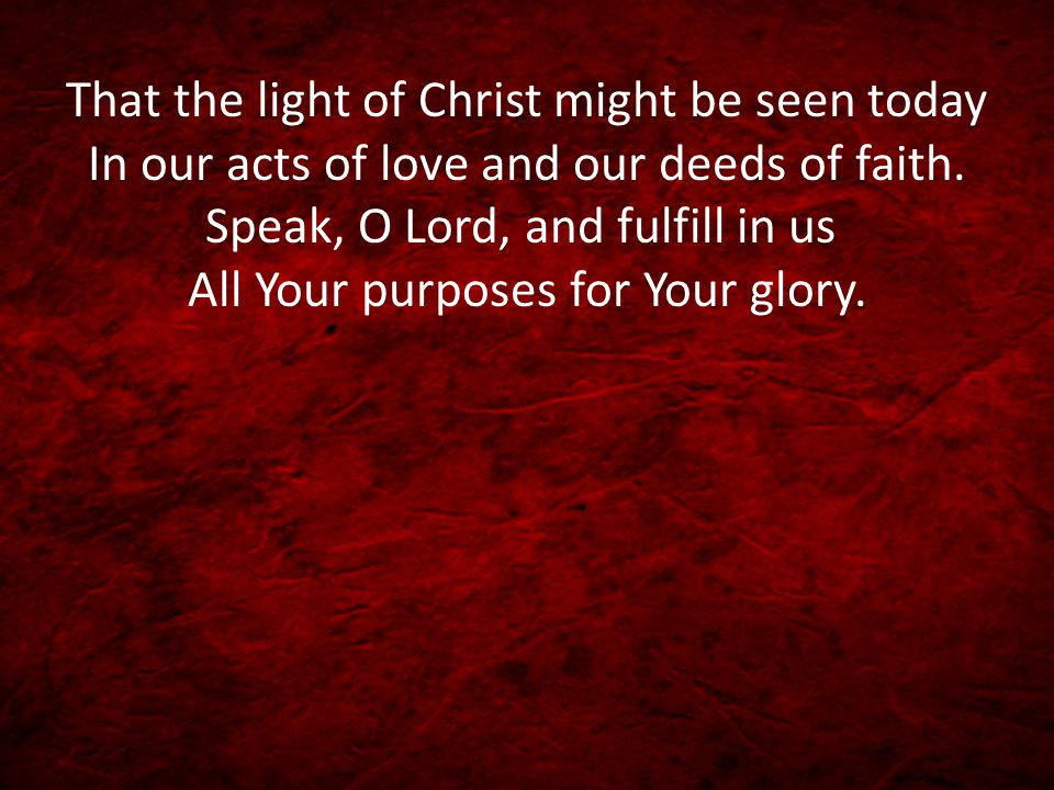 That the light of Christ might be seen today In our acts of love and our deeds of faith.