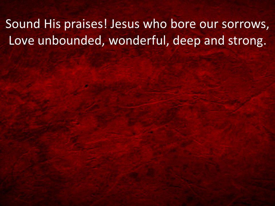 Praise Him.Praise Him. Tell of His excellent greatness; Praise Him.