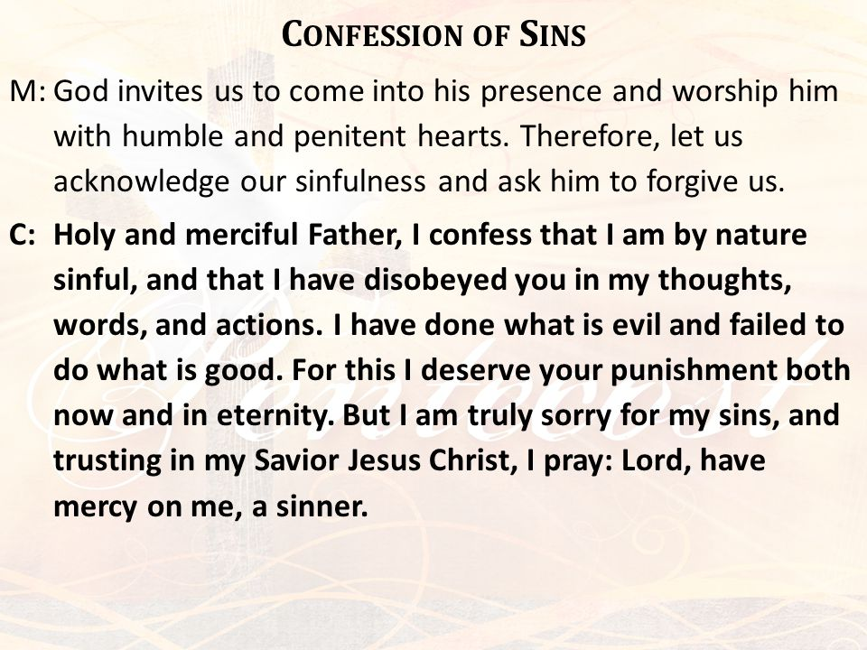 C ONFESSION OF S INS M:God invites us to come into his presence and worship him with humble and penitent hearts. Therefore, let us acknowledge our sin