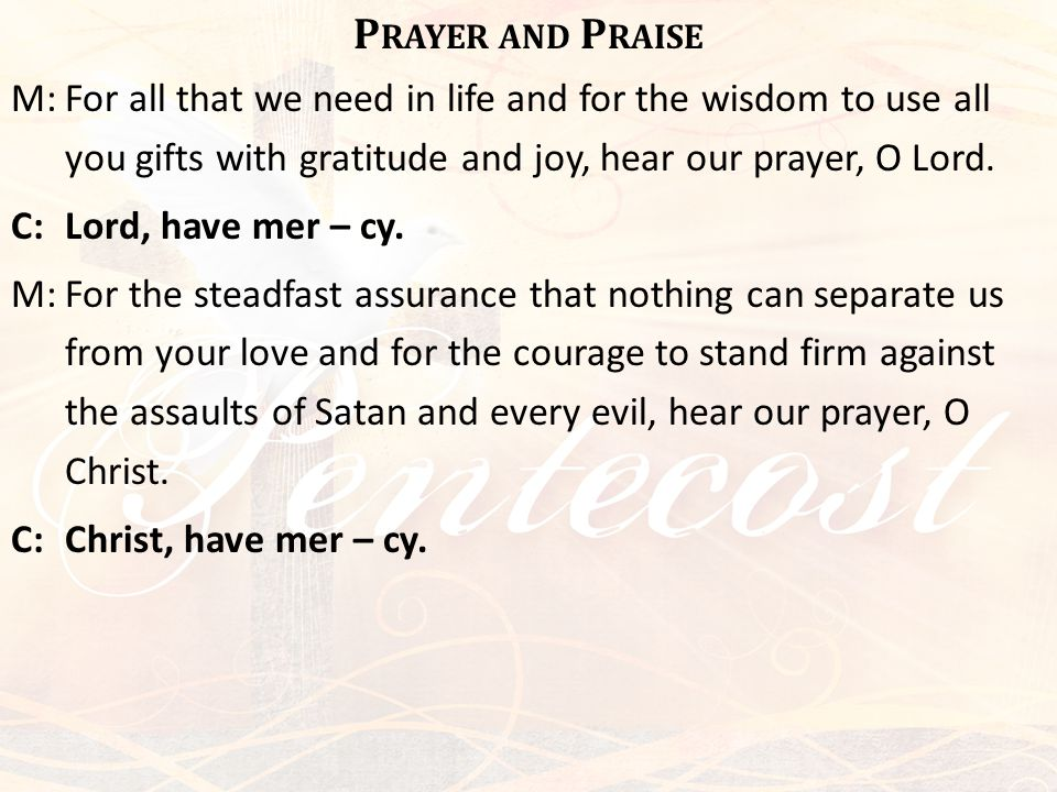 P RAYER AND P RAISE M:For all that we need in life and for the wisdom to use all you gifts with gratitude and joy, hear our prayer, O Lord. C:Lord, ha