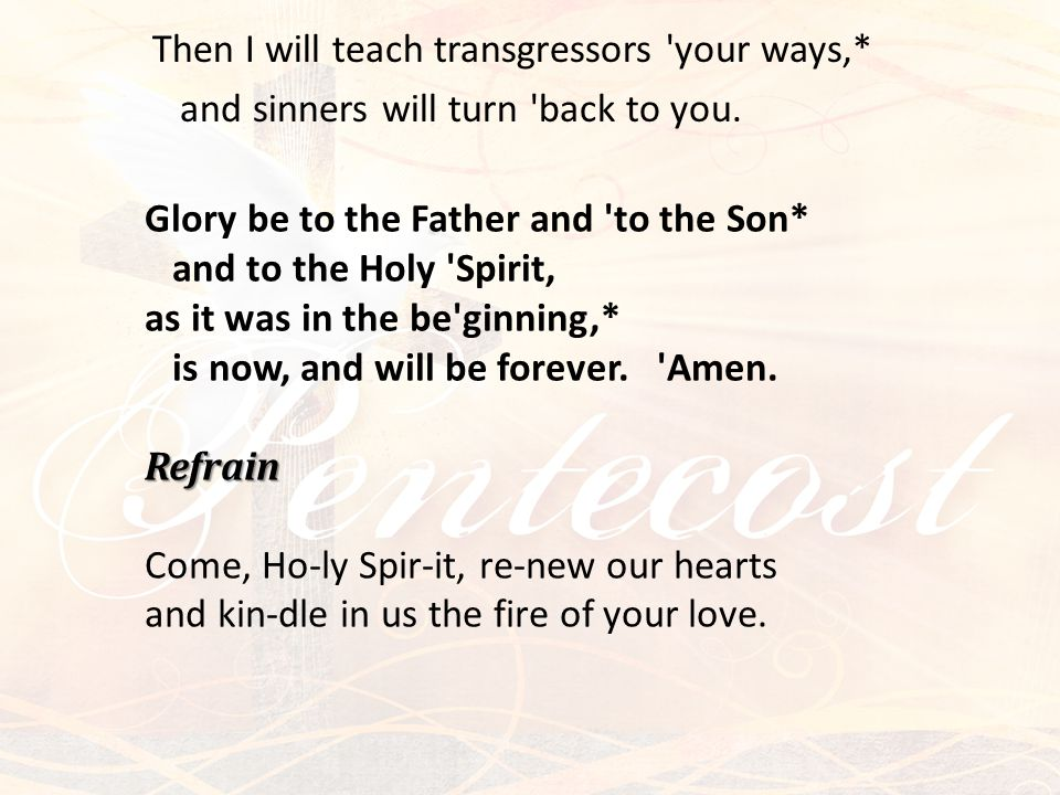 Refrain Glory be to the Father and to the Son* and to the Holy Spirit, as it was in the be ginning,* is now, and will be forever.