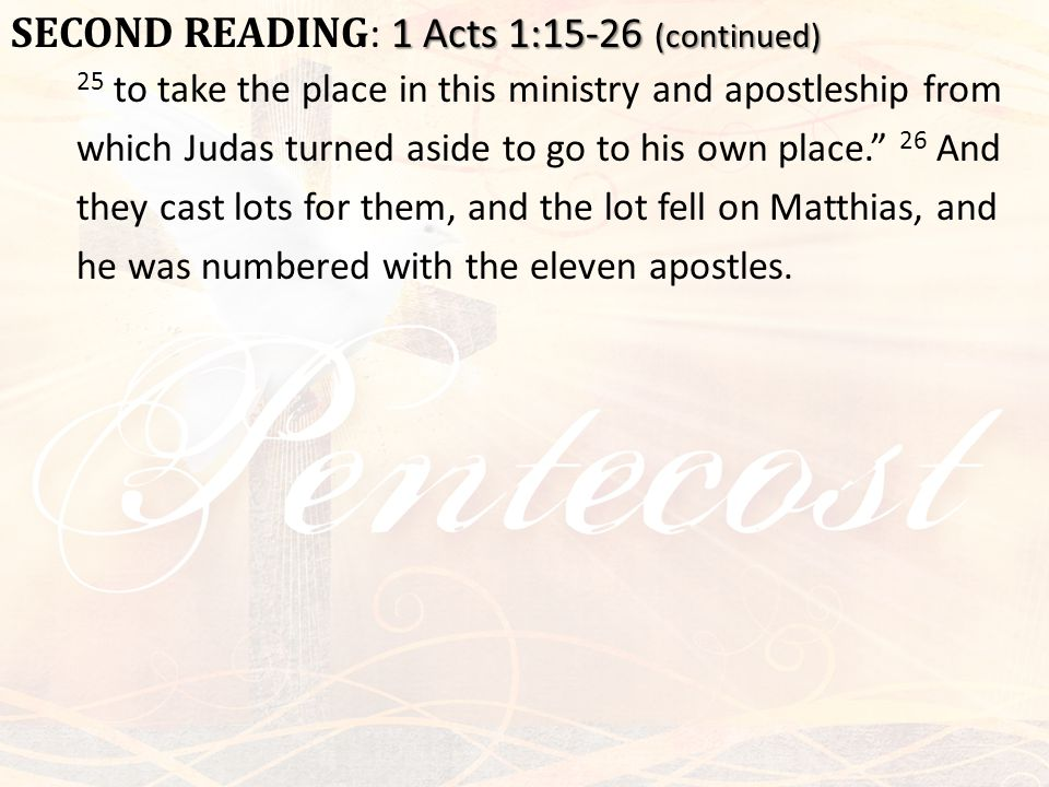 1 Acts 1:15-26 (continued) SECOND READING : 1 Acts 1:15-26 (continued) 25 to take the place in this ministry and apostleship from which Judas turned a