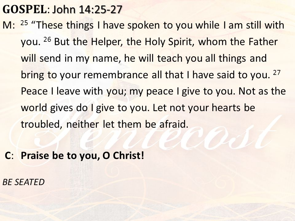 "John 14:25-27 GOSPEL : John 14:25-27 M: 25 ""These things I have spoken to you while I am still with you. 26 But the Helper, the Holy Spirit, whom the"