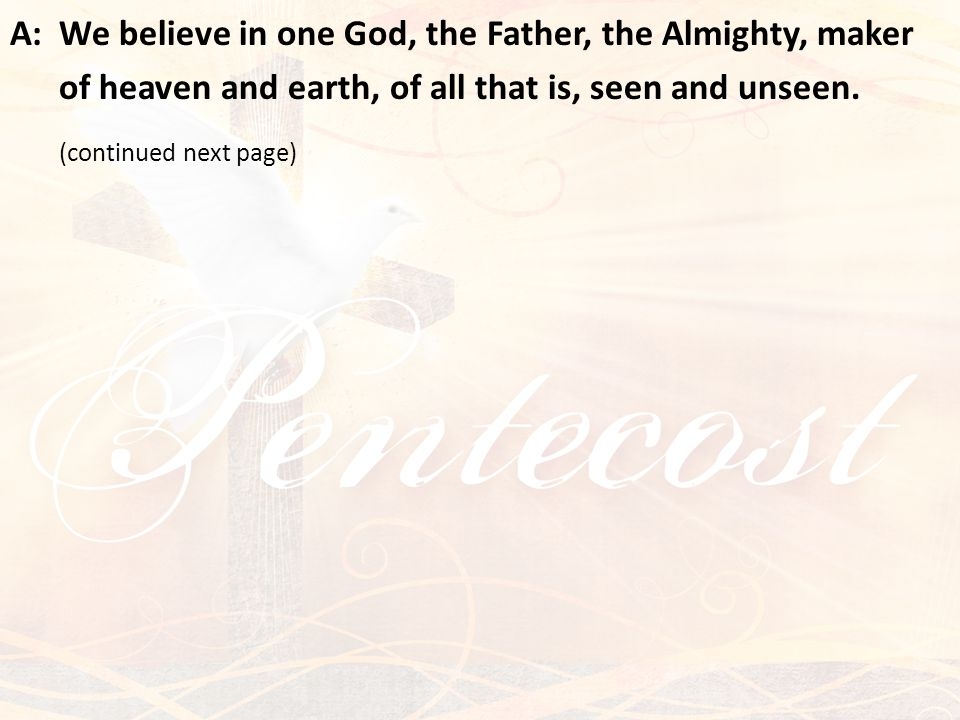 A:We believe in one God, the Father, the Almighty, maker of heaven and earth, of all that is, seen and unseen. (continued next page)