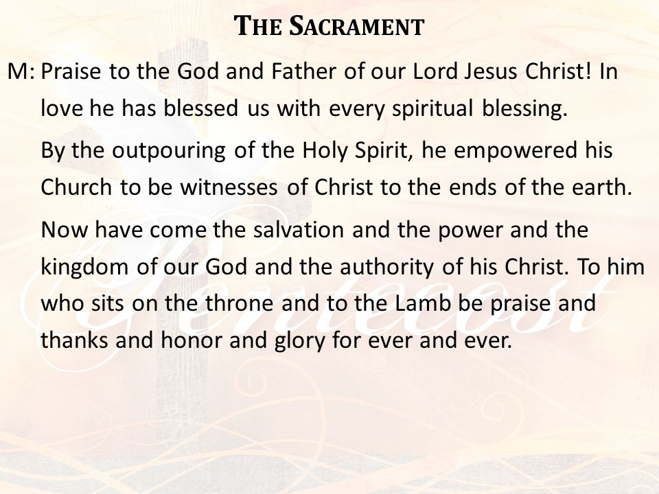 T HE S ACRAMENT M:Praise to the God and Father of our Lord Jesus Christ! In love he has blessed us with every spiritual blessing. By the outpouring of