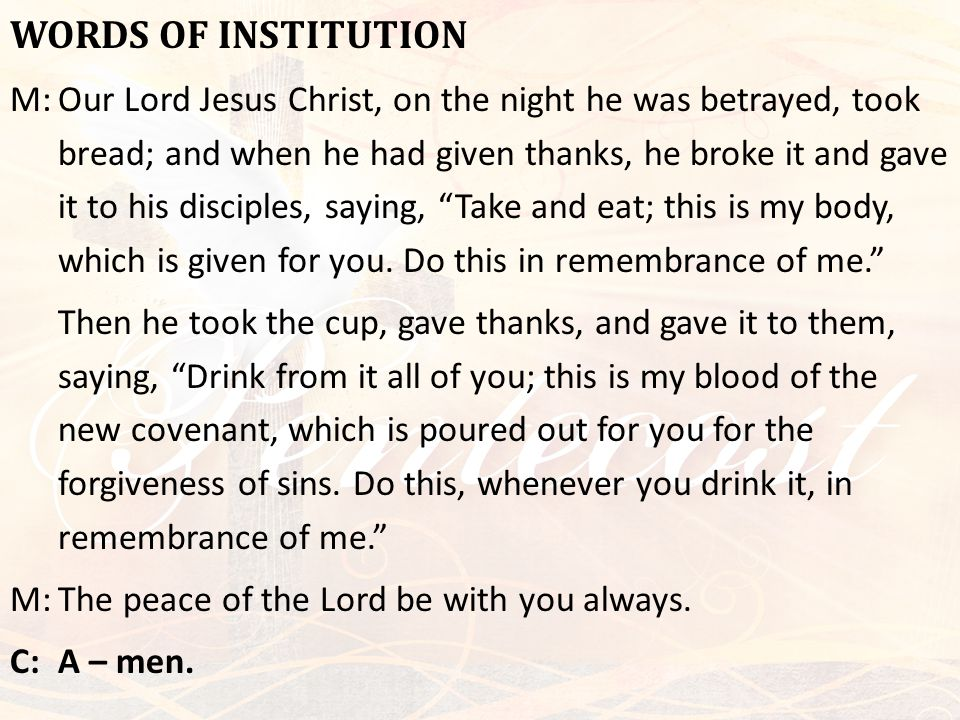 WORDS OF INSTITUTION M:Our Lord Jesus Christ, on the night he was betrayed, took bread; and when he had given thanks, he broke it and gave it to his d