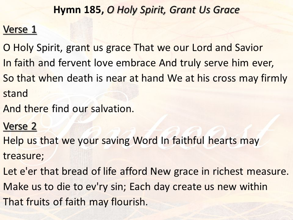 O Holy Spirit, Grant Us Grace Hymn 185, O Holy Spirit, Grant Us Grace Verse 1 O Holy Spirit, grant us grace That we our Lord and Savior In faith and f