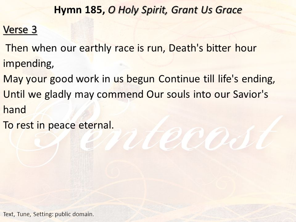 O Holy Spirit, Grant Us Grace Hymn 185, O Holy Spirit, Grant Us Grace Verse 3 Then when our earthly race is run, Death s bitter hour impending, May your good work in us begun Continue till life s ending, Until we gladly may commend Our souls into our Savior s hand To rest in peace eternal.