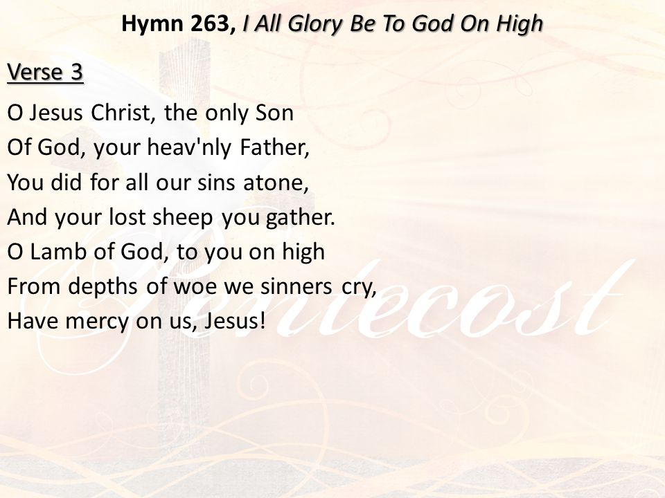 I All Glory Be To God On High Hymn 263, I All Glory Be To God On High Verse 3 O Jesus Christ, the only Son Of God, your heav'nly Father, You did for a