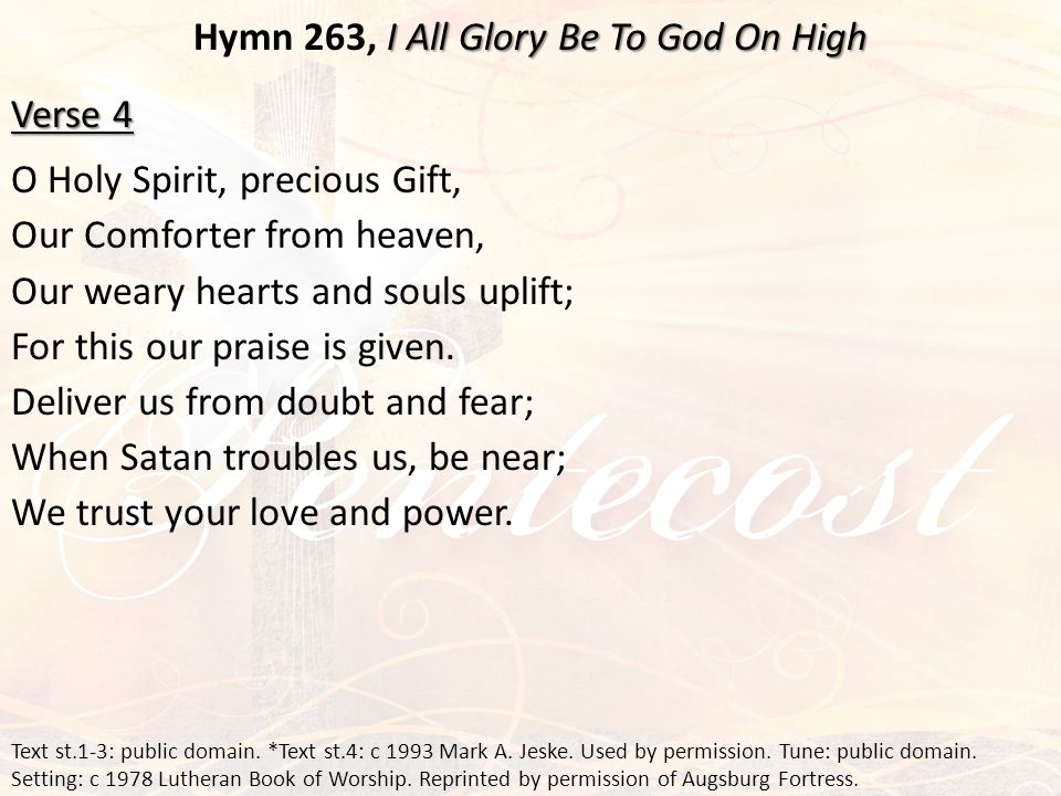 I All Glory Be To God On High Hymn 263, I All Glory Be To God On High Verse 4 O Holy Spirit, precious Gift, Our Comforter from heaven, Our weary hearts and souls uplift; For this our praise is given.