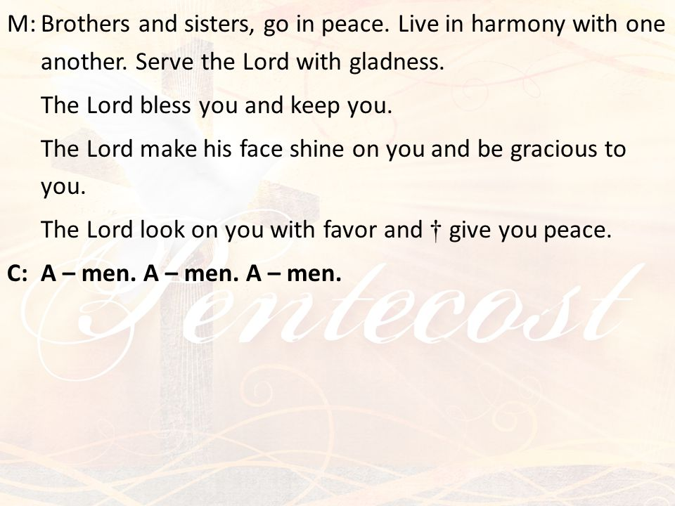 M:Brothers and sisters, go in peace. Live in harmony with one another. Serve the Lord with gladness. The Lord bless you and keep you. The Lord make hi