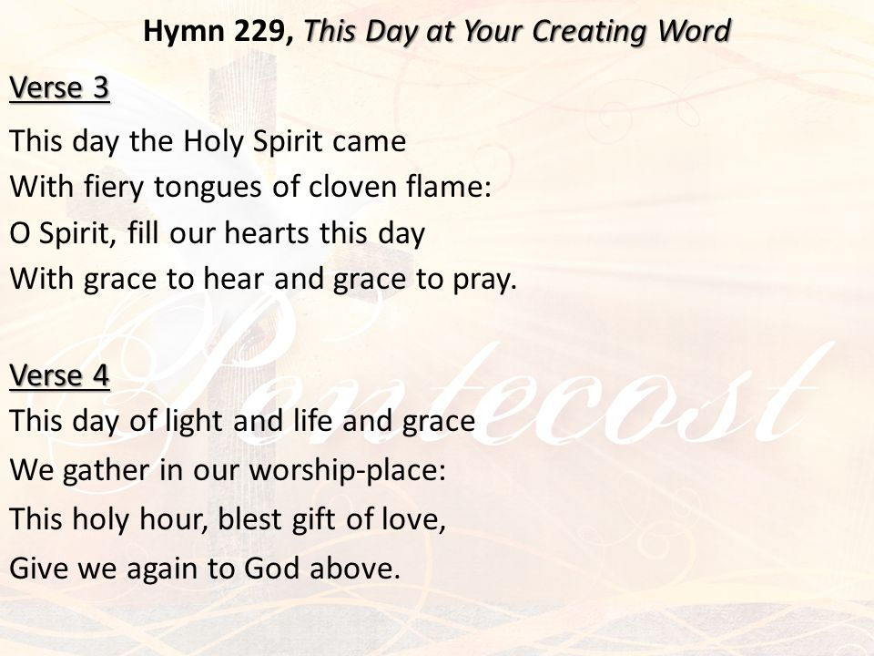 This Day at Your Creating Word Hymn 229, This Day at Your Creating Word Verse 3 This day the Holy Spirit came With fiery tongues of cloven flame: O Sp