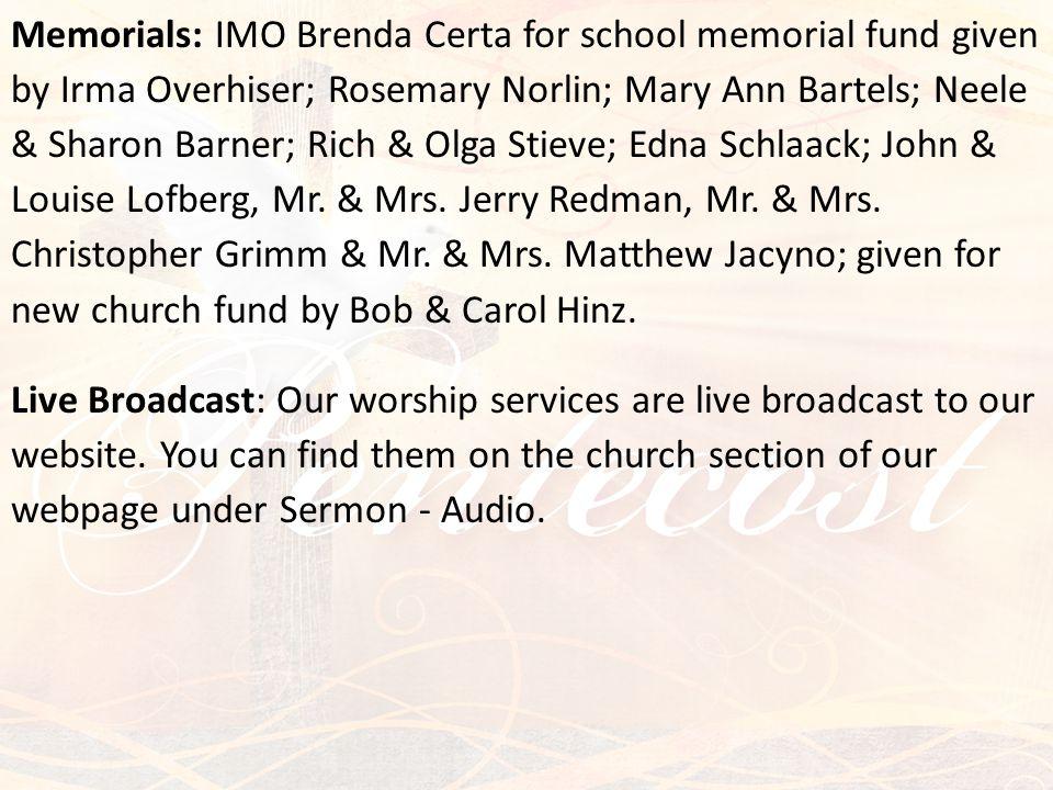 Memorials: IMO Brenda Certa for school memorial fund given by Irma Overhiser; Rosemary Norlin; Mary Ann Bartels; Neele & Sharon Barner; Rich & Olga Stieve; Edna Schlaack; John & Louise Lofberg, Mr.