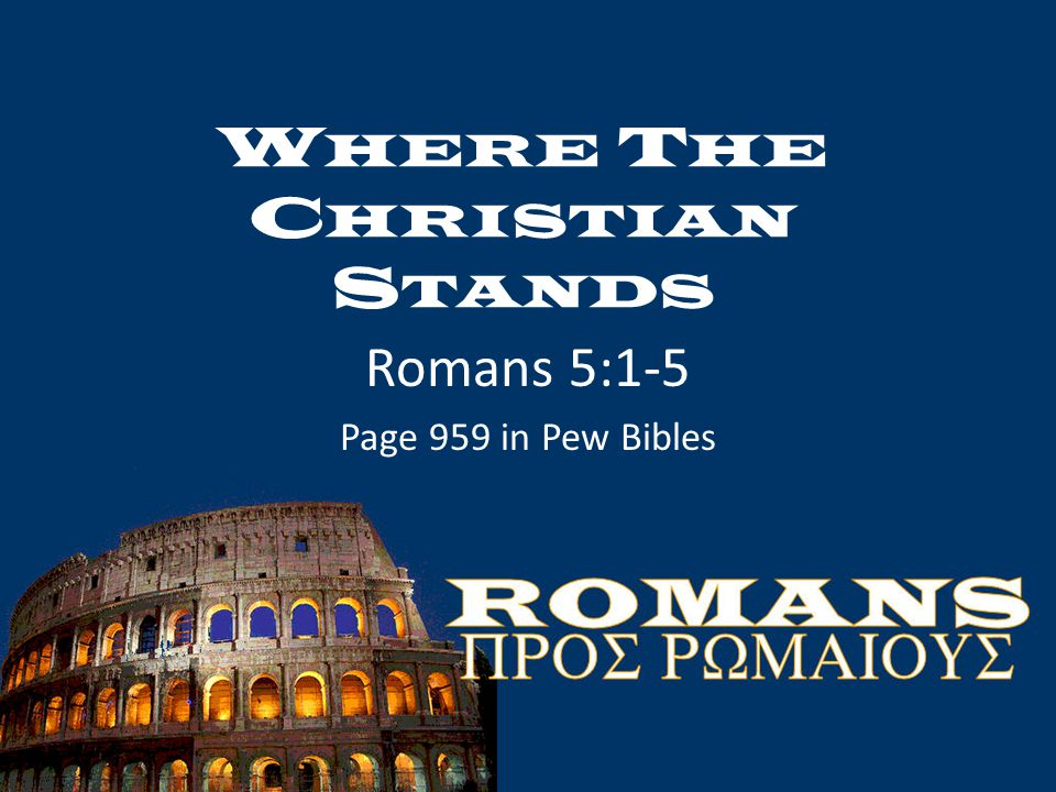 W HERE T HE C HRISTIAN S TANDS Romans 5:1-5 Page 959 in Pew Bibles