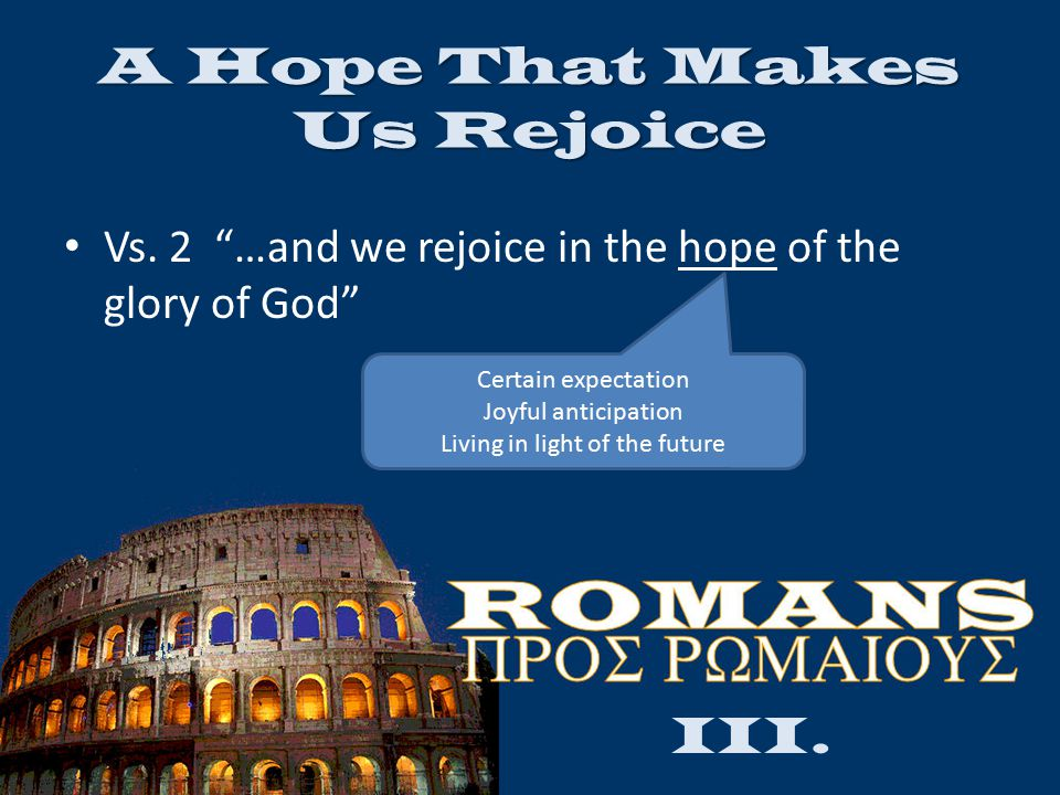 "A Hope That Makes Us Rejoice Vs. 2 ""…and we rejoice in the hope of the glory of God"" III. Certain expectation Joyful anticipation Living in light of t"