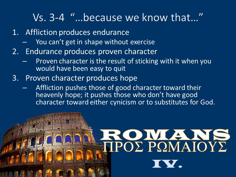 "Vs. 3-4 ""…because we know that…"" 1.Affliction produces endurance – You can't get in shape without exercise 2.Endurance produces proven character – Pro"