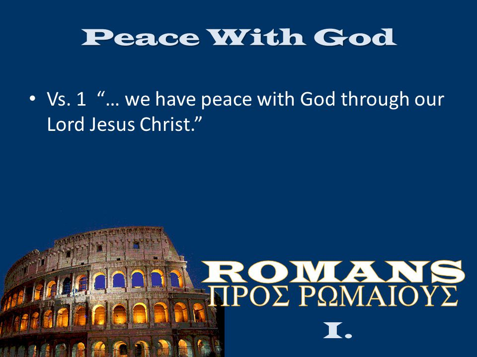 Peace With God Vs. 1 … we have peace with God through our Lord Jesus Christ. I.