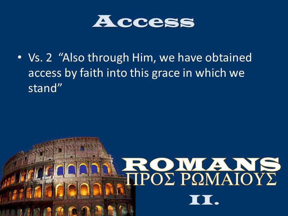 "Access Vs. 2 ""Also through Him, we have obtained access by faith into this grace in which we stand"" II."
