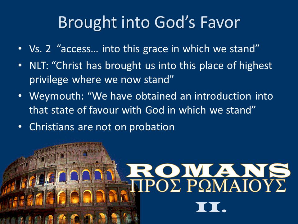 "Brought into God's Favor Vs. 2 ""access… into this grace in which we stand"" NLT: ""Christ has brought us into this place of highest privilege where we n"