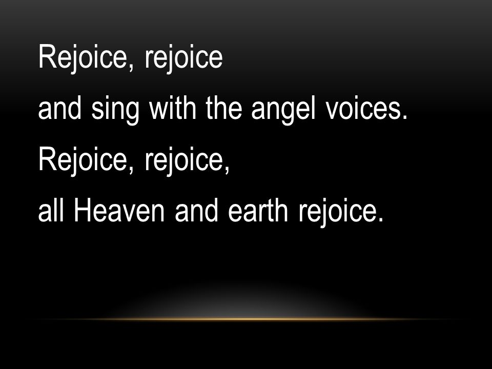 Rejoice, rejoice and sing with the angel voices. Rejoice, rejoice, all Heaven and earth rejoice.