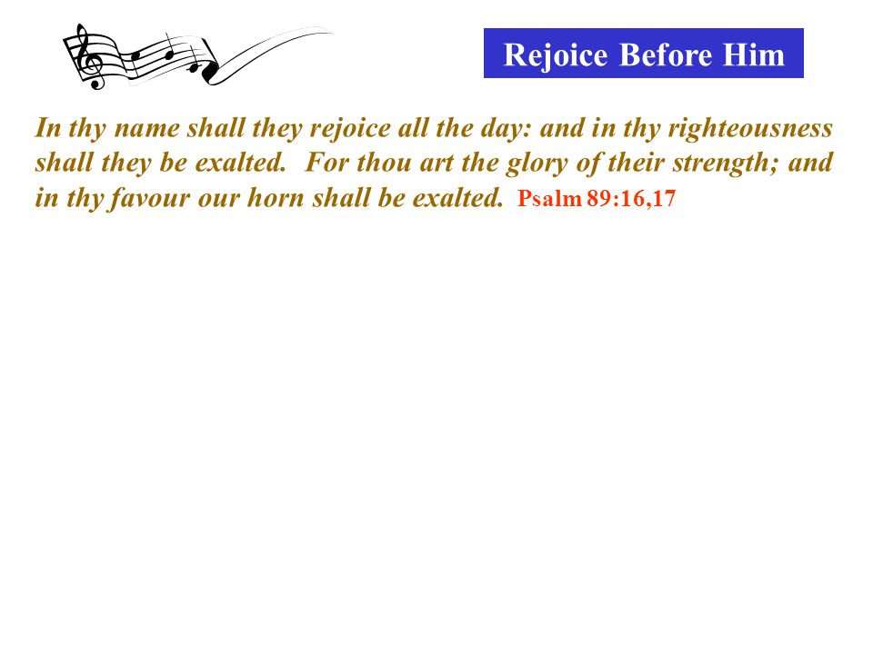 Rejoice Before Him In thy name shall they rejoice all the day: and in thy righteousness shall they be exalted.